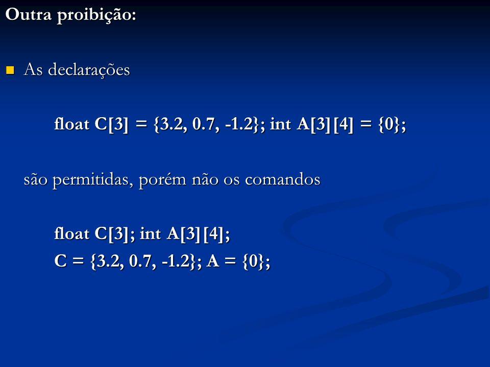 Outra proibição: As declarações. float C[3] = {3.2, 0.7, -1.2}; int A[3][4] = {0}; são permitidas, porém não os comandos.